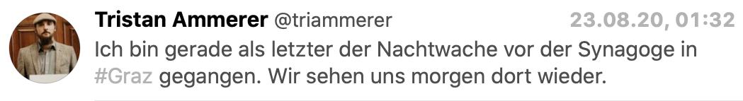 """Tristan Ammerer am 23.8.,1h32 via Twitter: """"Ich bin gerade als letzter der Nachtwache vor der Synagoge in #Graz gegangen. Wir sehen uns morgen dort wieder."""""""