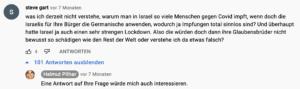 """User """"steve gart"""" fragt Pilhar: """"was ich derzeit nicht verstehe, warum man in Israel so viele Menschen gegen Covid impft, wenn doch die Israelis für Ihre Bürger die Germanische anwenden, wodurch ja Impfungen total sinnlos sind? Und überhaupt hatte Israel ja auch einen sehr strengen Lockdown. Also die würden doch dann ihre Glaubensbrüder nicht bewusst so schädigen wie den Rest der Welt oder verstehe ich da etwas falsch?"""" Pilhar: """"Eine Antwort auf Ihre Frage würde mich auch interessieren."""""""