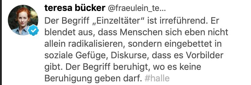 """Tweet Teresa Bücker: """"Der Begriff """"Einzeltäter"""" ist irreführend. Er blendet aus, dass Menschen sich eben nicht allein radikalisieren, sondern eingebettet in soziale Gefüge, Diskurse, dass es Vorbilder gibt. Der Begriff beruhigt, wo es keine Beruhigung geben darf. #halle"""""""